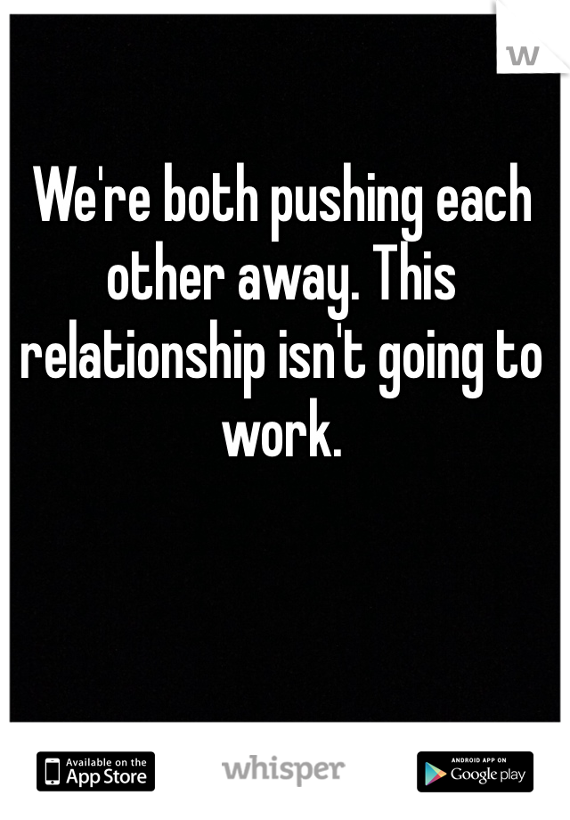 We're both pushing each other away. This relationship isn't going to work.