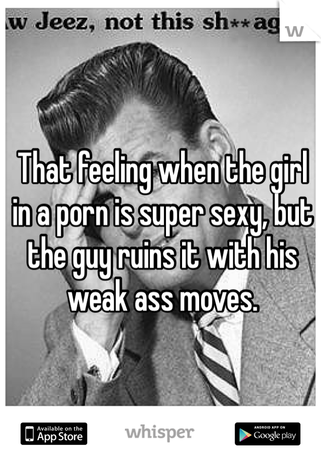 That feeling when the girl in a porn is super sexy, but the guy ruins it with his weak ass moves.