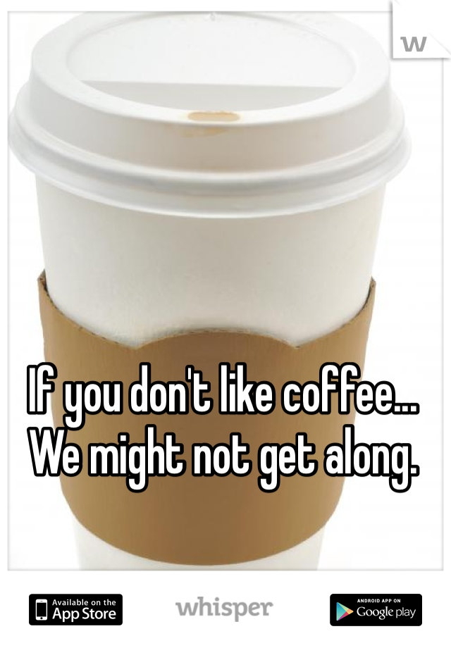 If you don't like coffee... We might not get along.