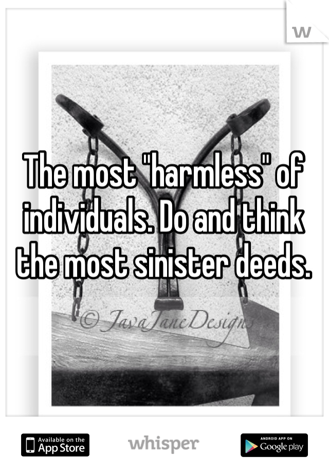 """The most """"harmless"""" of individuals. Do and think the most sinister deeds."""