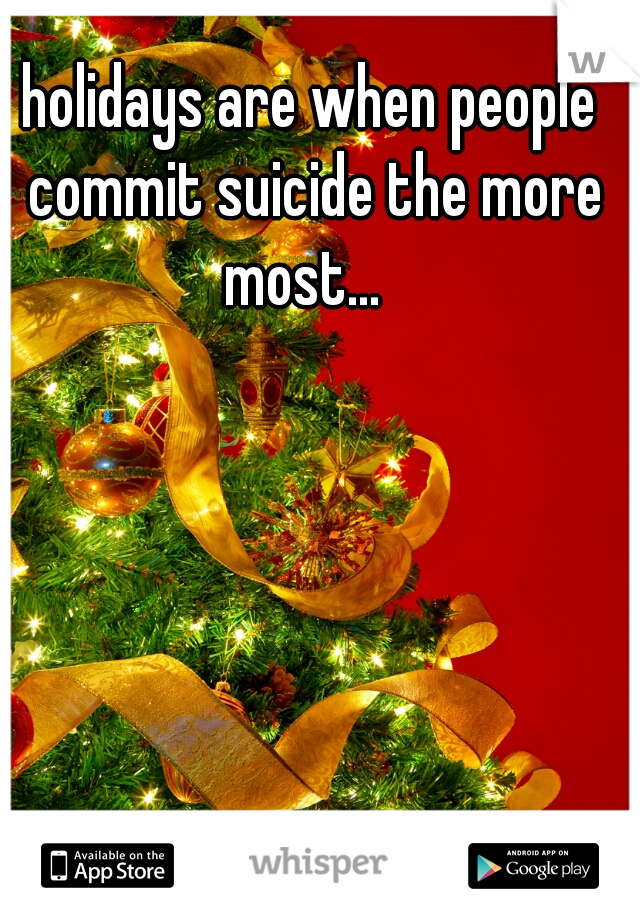 holidays are when people commit suicide the more most...