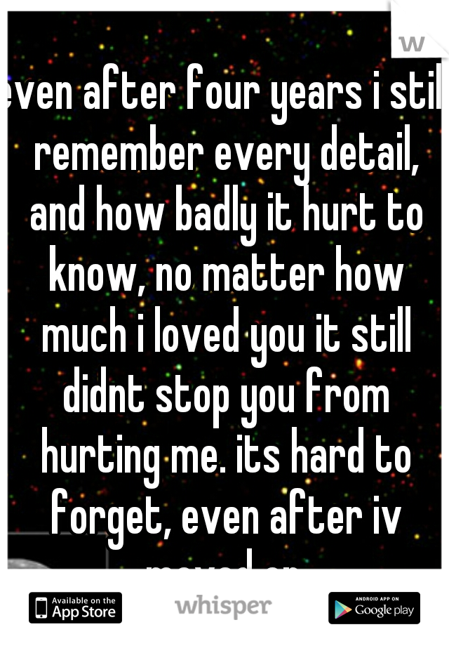 even after four years i still remember every detail, and how badly it hurt to know, no matter how much i loved you it still didnt stop you from hurting me. its hard to forget, even after iv moved on.