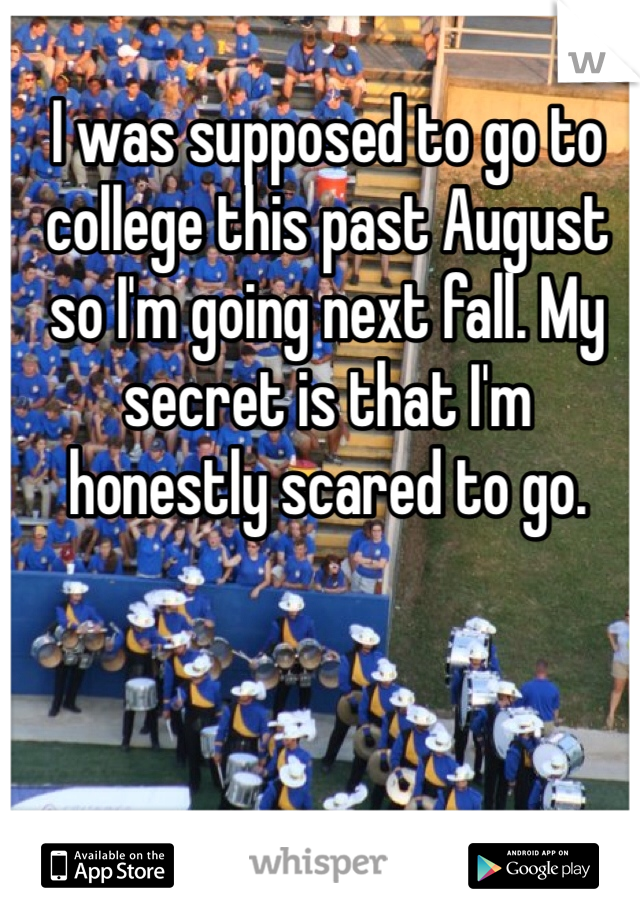 I was supposed to go to college this past August so I'm going next fall. My secret is that I'm honestly scared to go.