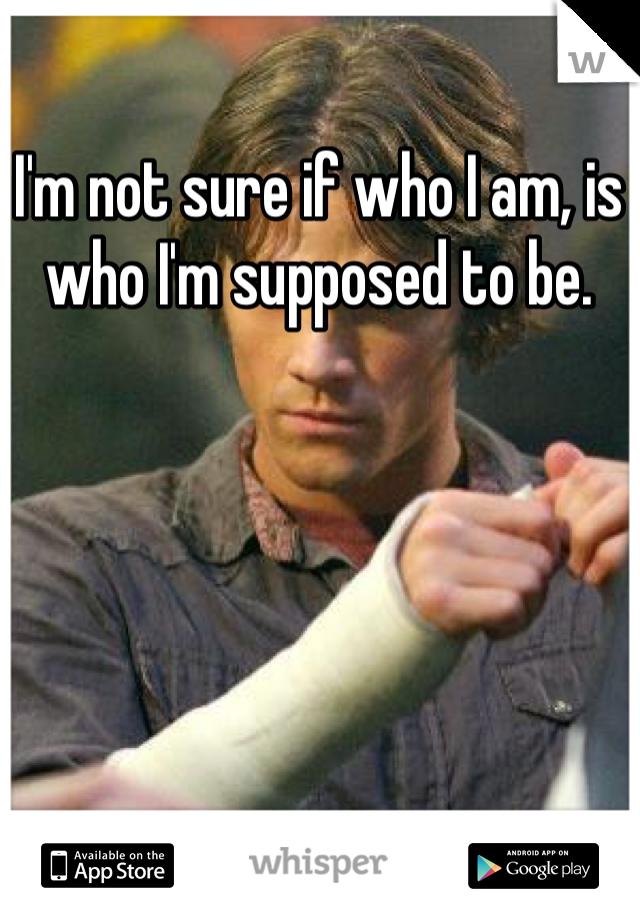 I'm not sure if who I am, is who I'm supposed to be.