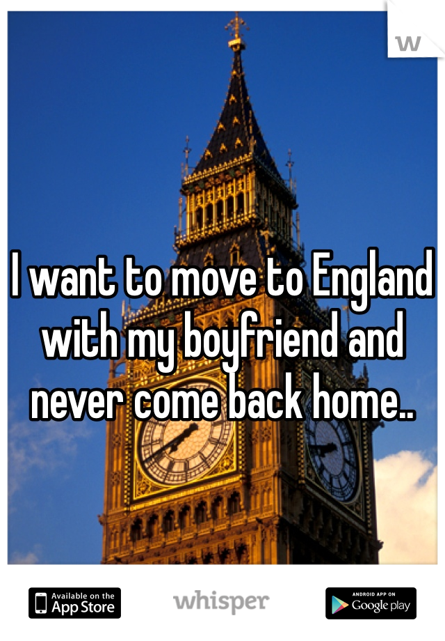 I want to move to England with my boyfriend and never come back home..