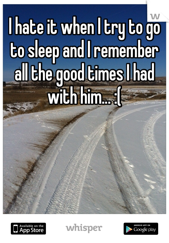 I hate it when I try to go to sleep and I remember all the good times I had with him... :(
