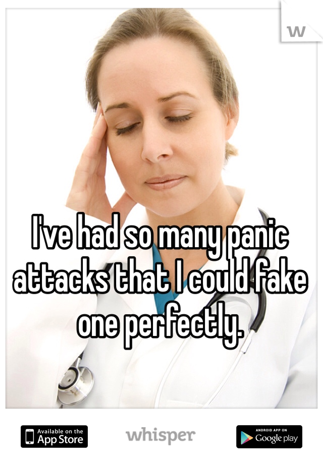 I've had so many panic attacks that I could fake one perfectly.