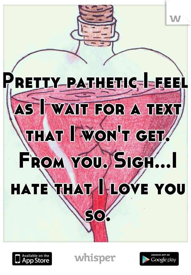 Pretty pathetic I feel as I wait for a text that I won't get. From you. Sigh...I hate that I love you so.