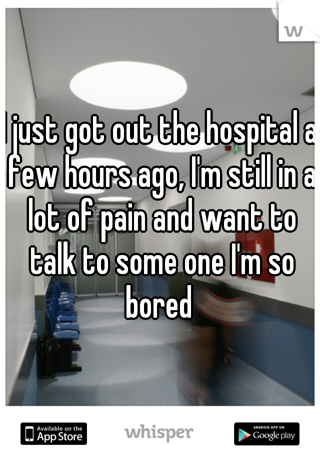 I just got out the hospital a few hours ago, I'm still in a lot of pain and want to talk to some one I'm so bored