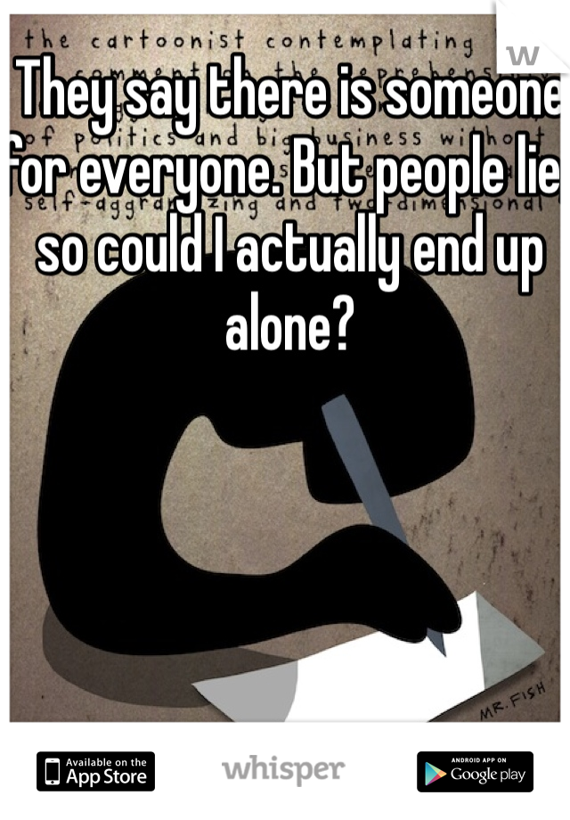 They say there is someone for everyone. But people lie, so could I actually end up alone?