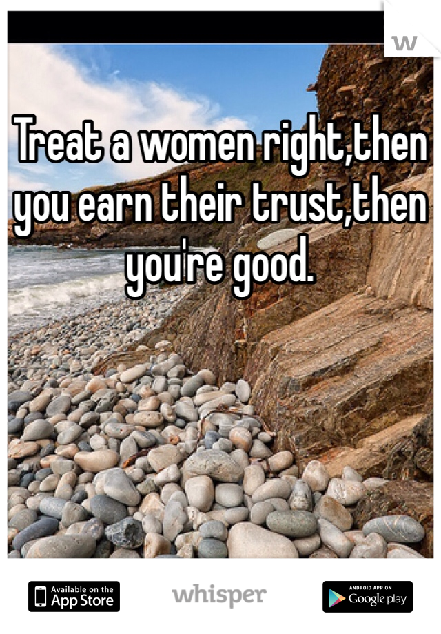Treat a women right,then you earn their trust,then you're good.