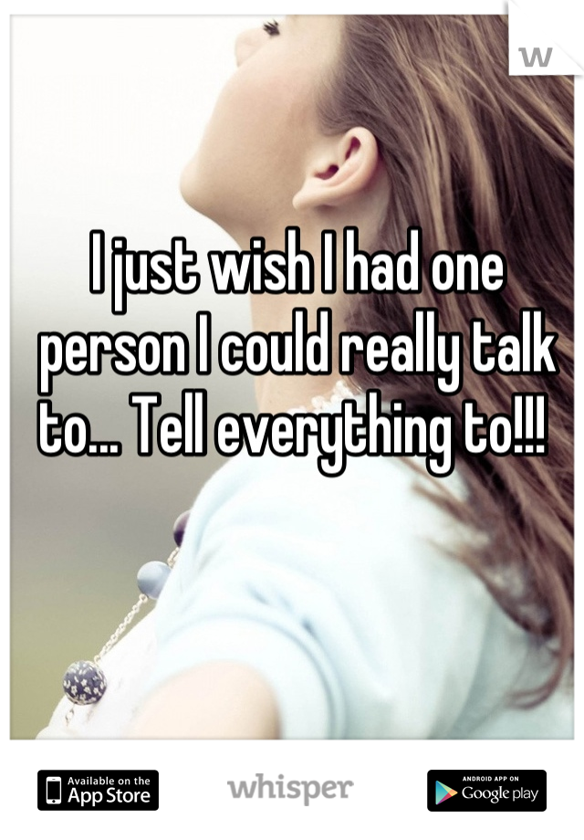 I just wish I had one person I could really talk to... Tell everything to!!!