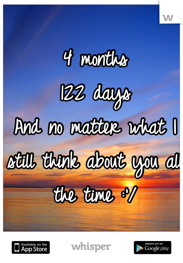 4 months  122 days  And no matter what I still think about you all the time :'/