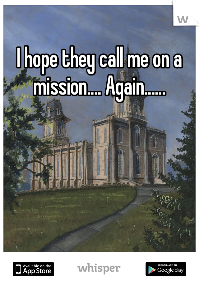 I hope they call me on a mission.... Again......