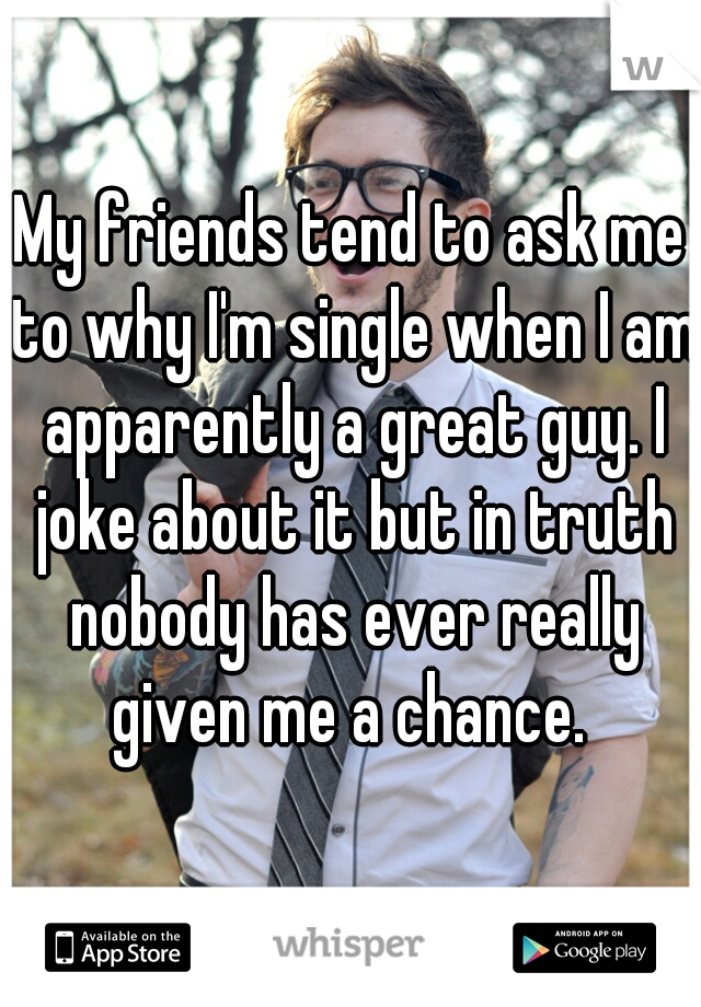 My friends tend to ask me to why I'm single when I am apparently a great guy. I joke about it but in truth nobody has ever really given me a chance.