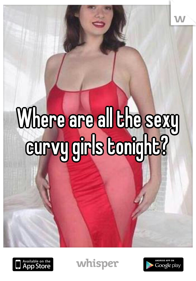 Where are all the sexy curvy girls tonight?