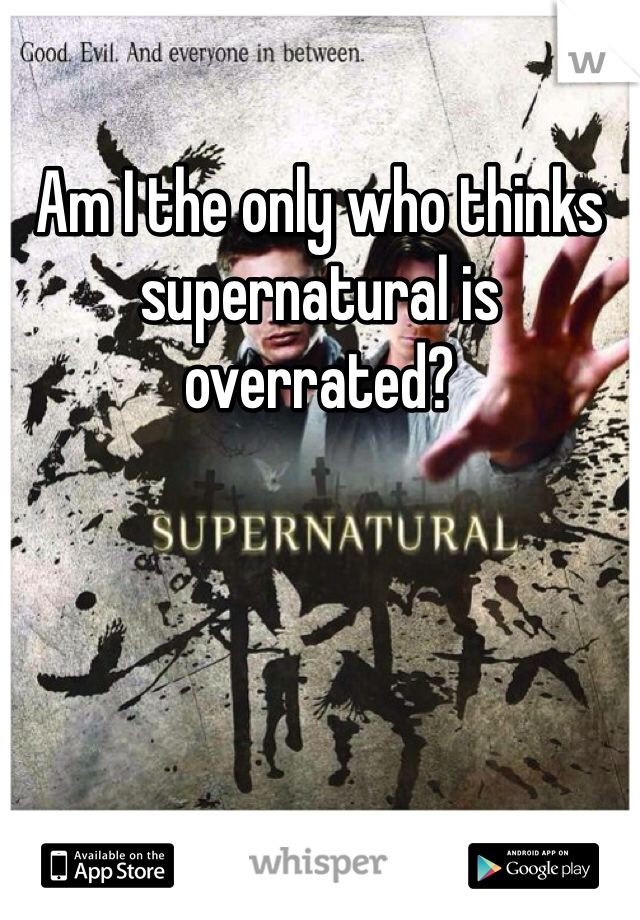 Am I the only who thinks supernatural is overrated?