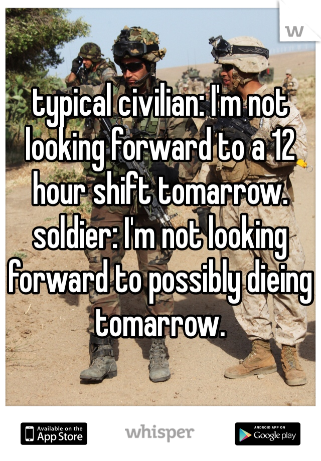 typical civilian: I'm not looking forward to a 12 hour shift tomarrow. soldier: I'm not looking forward to possibly dieing tomarrow.