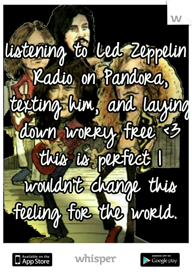 listening to Led Zeppelin Radio on Pandora, texting him, and laying down worry free <3 this is perfect I wouldn't change this feeling for the world.