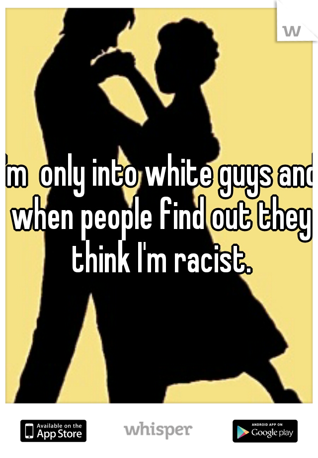 I'm  only into white guys and when people find out they think I'm racist.