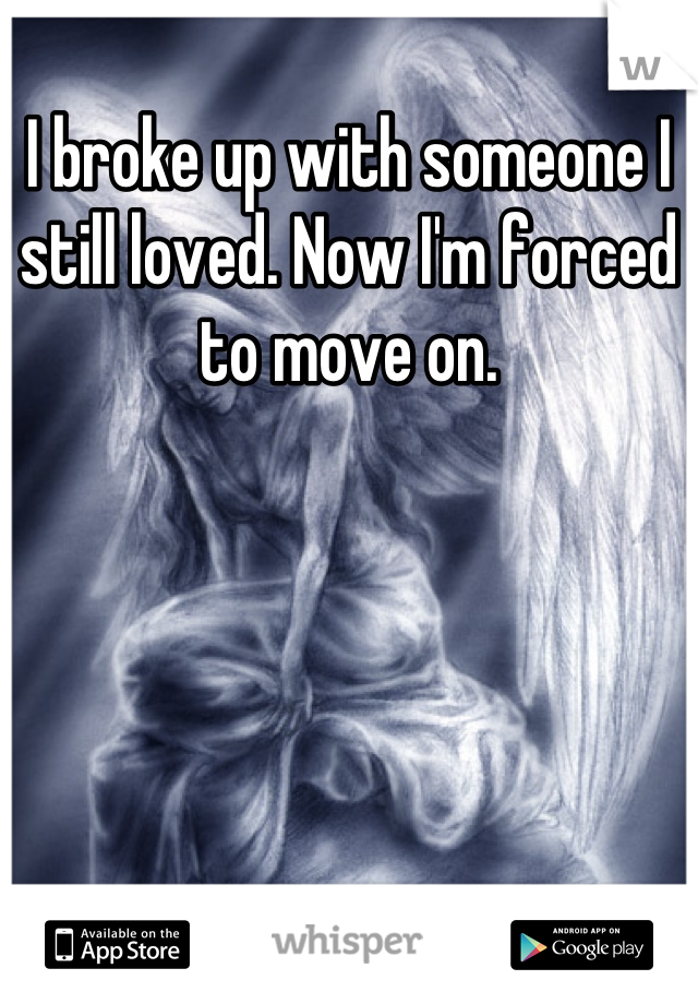 I broke up with someone I still loved. Now I'm forced to move on.