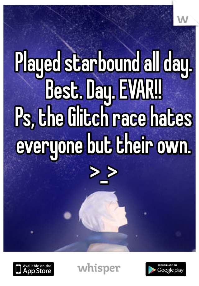 Played starbound all day. Best. Day. EVAR!! Ps, the Glitch race hates everyone but their own. >_>