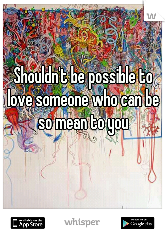 Shouldn't be possible to love someone who can be so mean to you