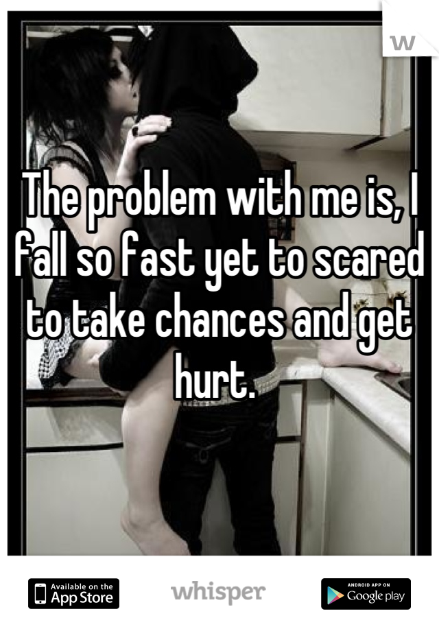 The problem with me is, I fall so fast yet to scared to take chances and get hurt.