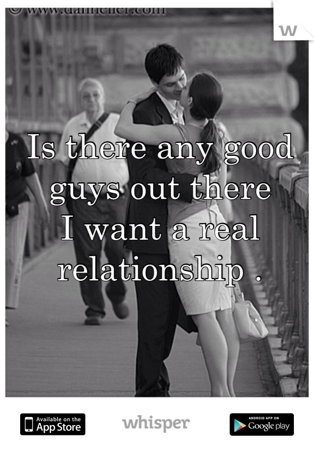 Is there any good guys out there  I want a real relationship .