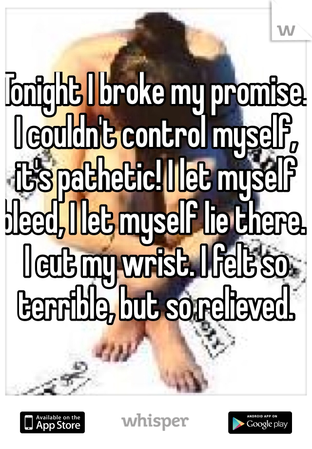 Tonight I broke my promise. I couldn't control myself, it's pathetic! I let myself bleed, I let myself lie there.  I cut my wrist. I felt so terrible, but so relieved.