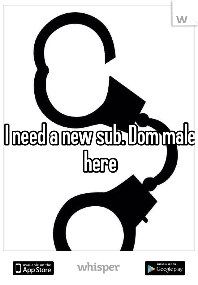 I need a new sub. Dom male here