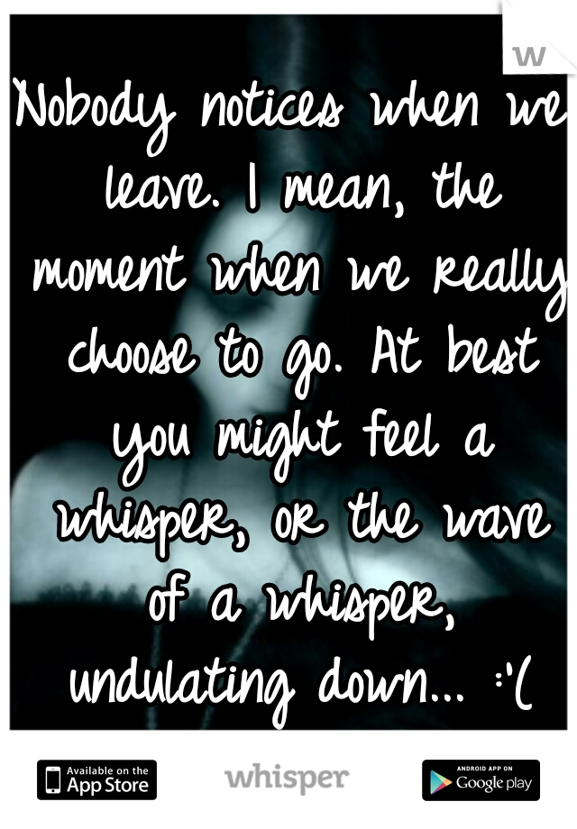 Nobody notices when we leave. I mean, the moment when we really choose to go. At best you might feel a whisper, or the wave of a whisper, undulating down... :'(