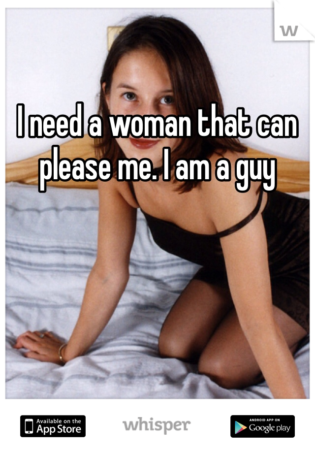 I need a woman that can please me. I am a guy