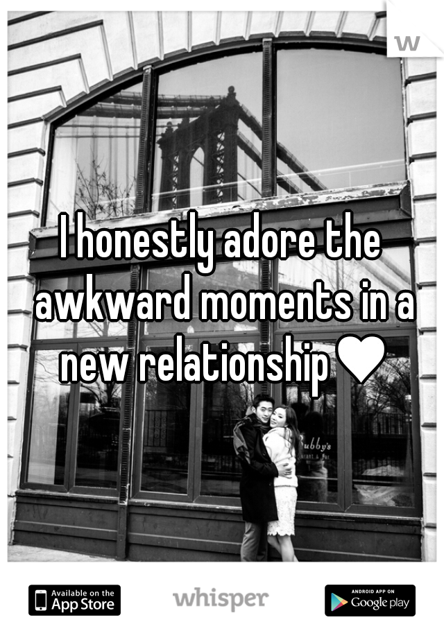 I honestly adore the awkward moments in a new relationship♥