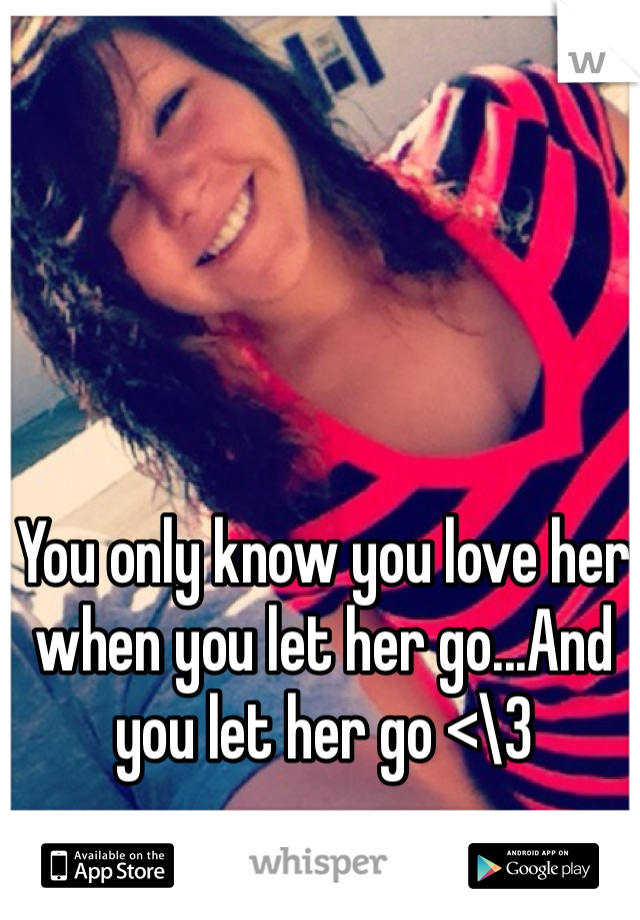 You only know you love her when you let her go...And you let her go <\3