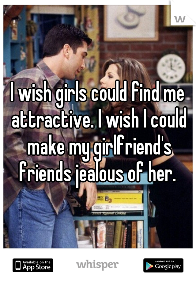 I wish girls could find me attractive. I wish I could make my girlfriend's friends jealous of her.