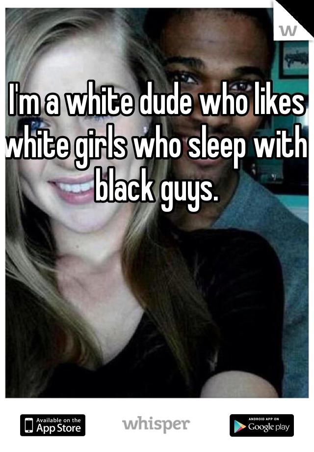 I'm a white dude who likes white girls who sleep with black guys.