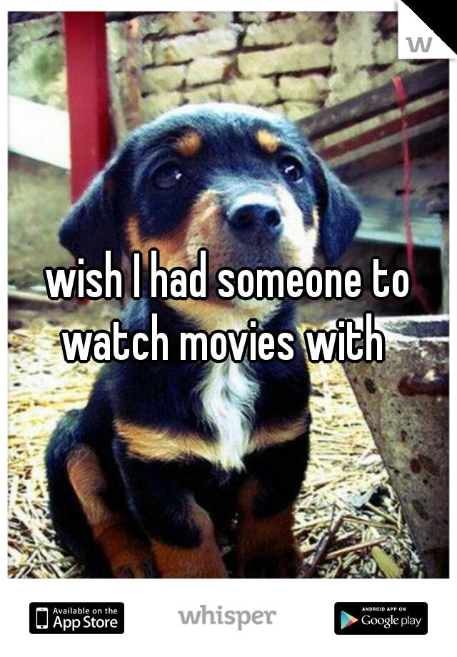 wish I had someone to watch movies with
