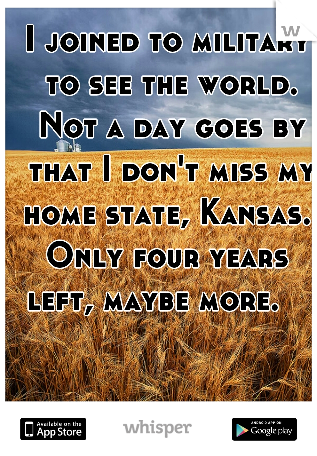 I joined to military to see the world. Not a day goes by that I don't miss my home state, Kansas.  Only four years left, maybe more.