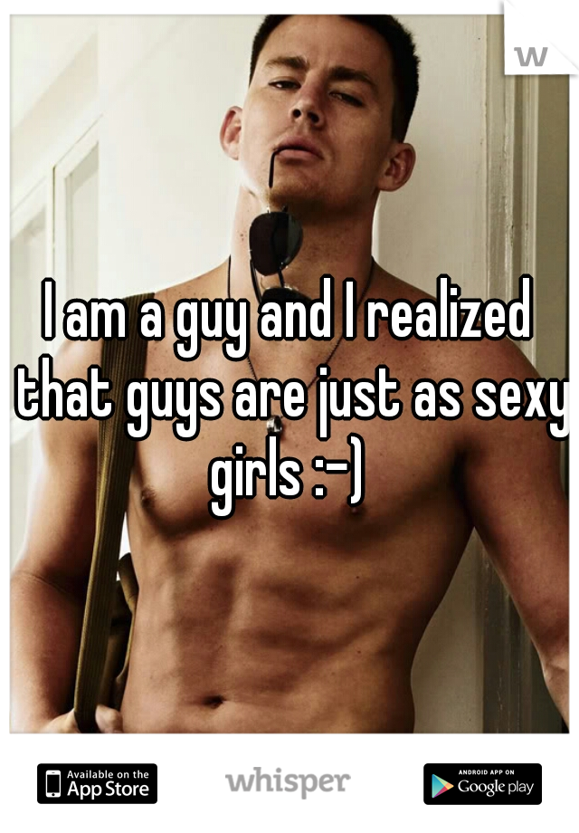 I am a guy and I realized that guys are just as sexy girls :-)