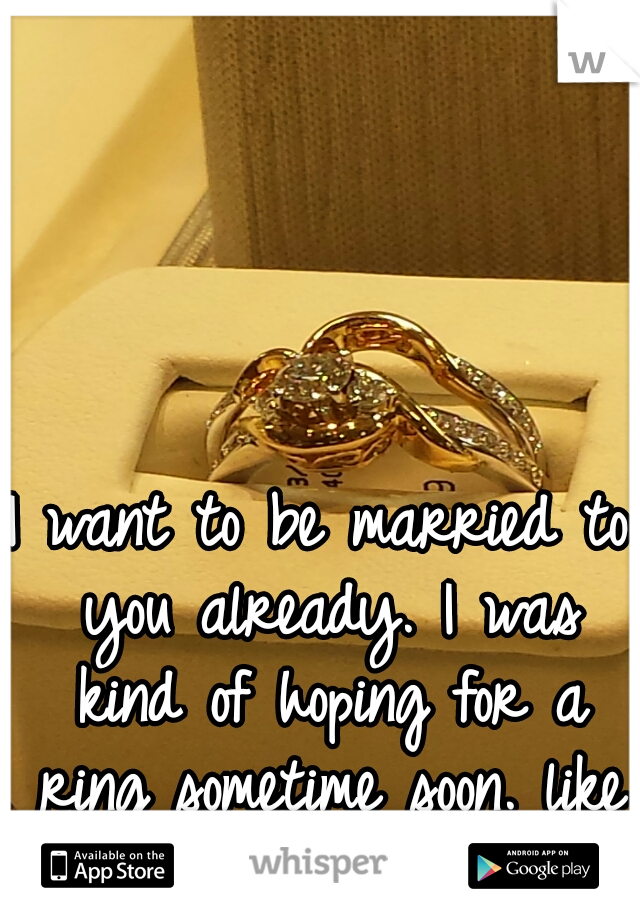 I want to be married to you already. I was kind of hoping for a ring sometime soon. like this one we saw.