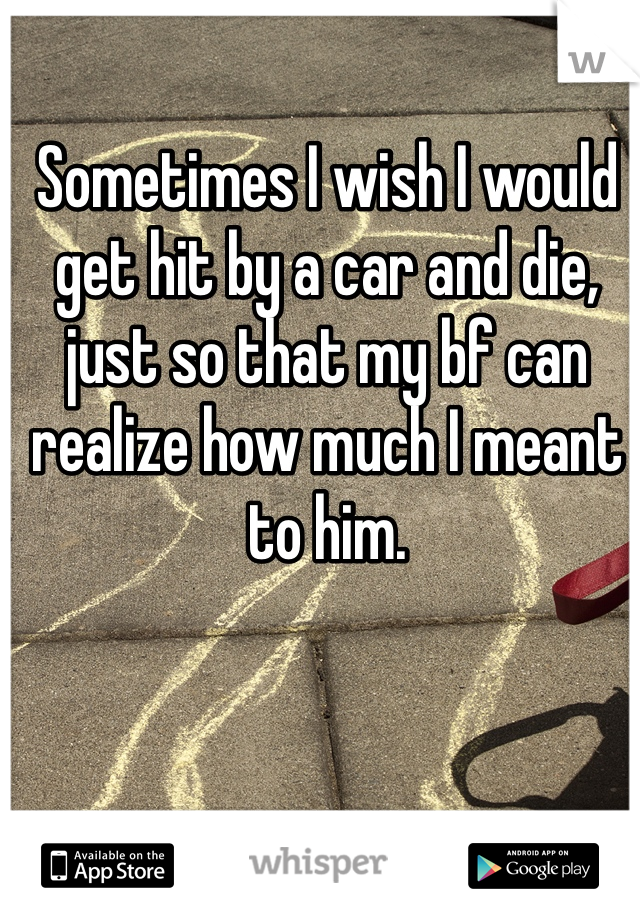 Sometimes I wish I would get hit by a car and die, just so that my bf can realize how much I meant to him.