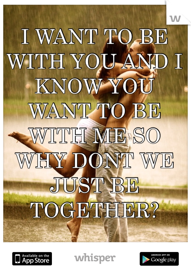 I WANT TO BE WITH YOU AND I KNOW YOU WANT TO BE WITH ME SO WHY DONT WE JUST BE TOGETHER?
