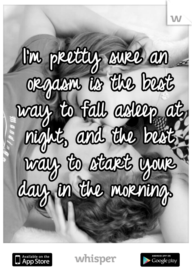 I'm pretty sure an orgasm is the best way to fall asleep at night, and the best way to start your day in the morning.