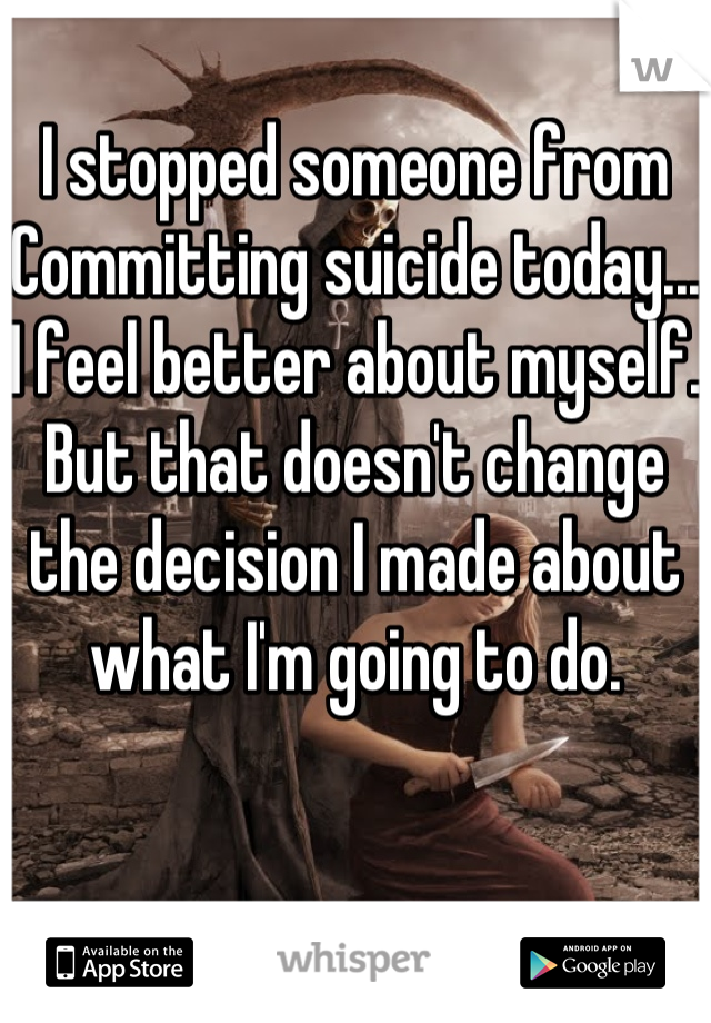 I stopped someone from Committing suicide today... I feel better about myself. But that doesn't change the decision I made about what I'm going to do.