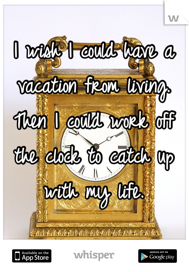 I wish I could have a vacation from living. Then I could work off the clock to catch up with my life.