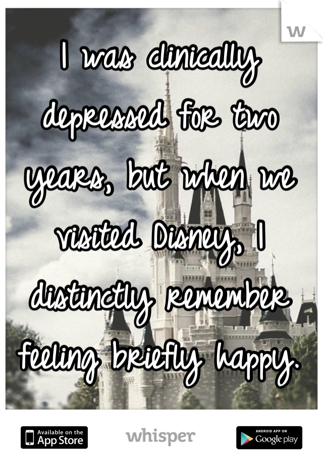 I was clinically depressed for two years, but when we visited Disney, I distinctly remember feeling briefly happy.