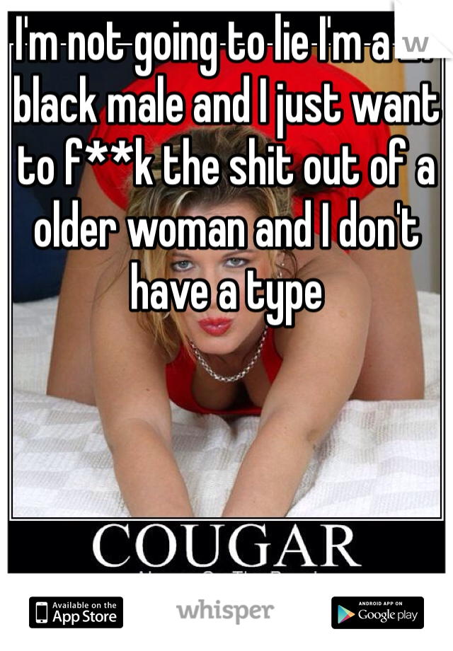 I'm not going to lie I'm a 27 black male and I just want to f**k the shit out of a older woman and I don't have a type
