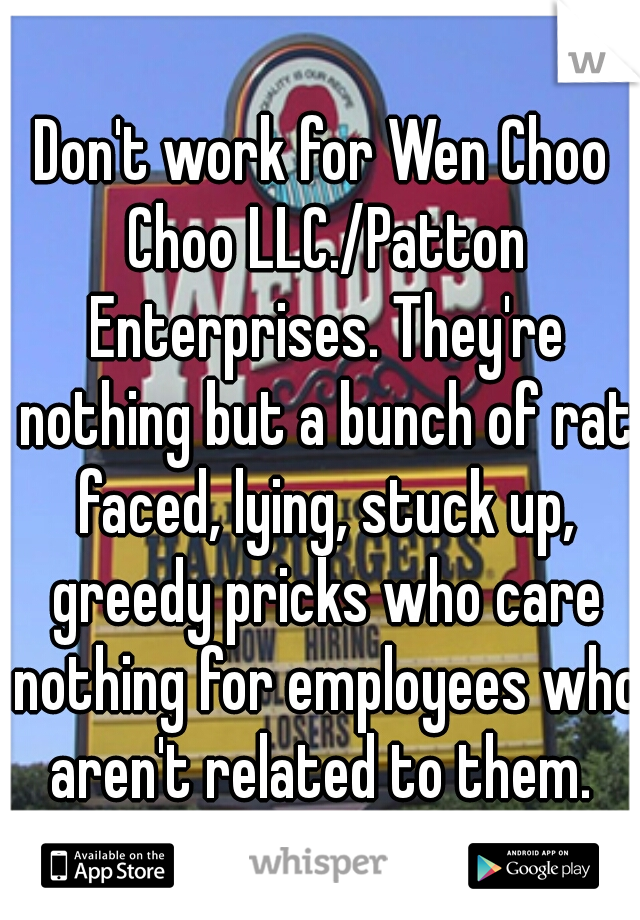 Don't work for Wen Choo Choo LLC./Patton Enterprises. They're nothing but a bunch of rat faced, lying, stuck up, greedy pricks who care nothing for employees who aren't related to them.