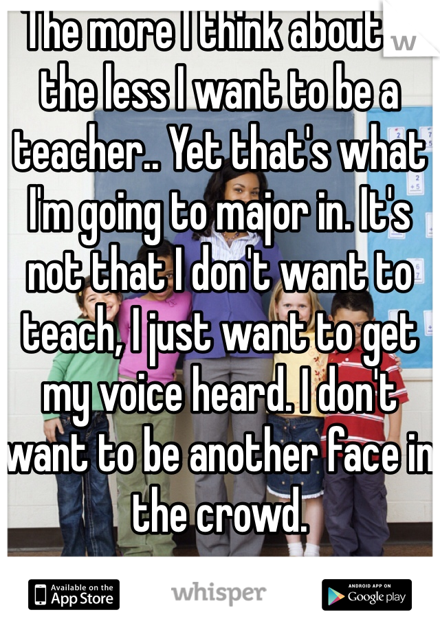 The more I think about it the less I want to be a teacher.. Yet that's what I'm going to major in. It's not that I don't want to teach, I just want to get my voice heard. I don't want to be another face in the crowd.
